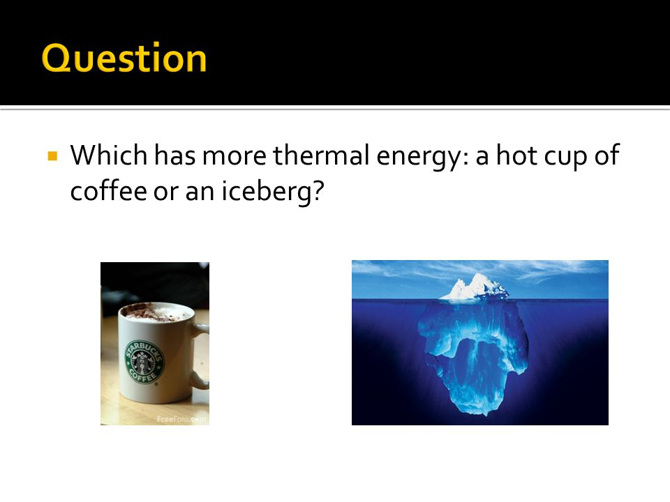  Which has more thermal energy: a hot cup of coffee or an iceberg?