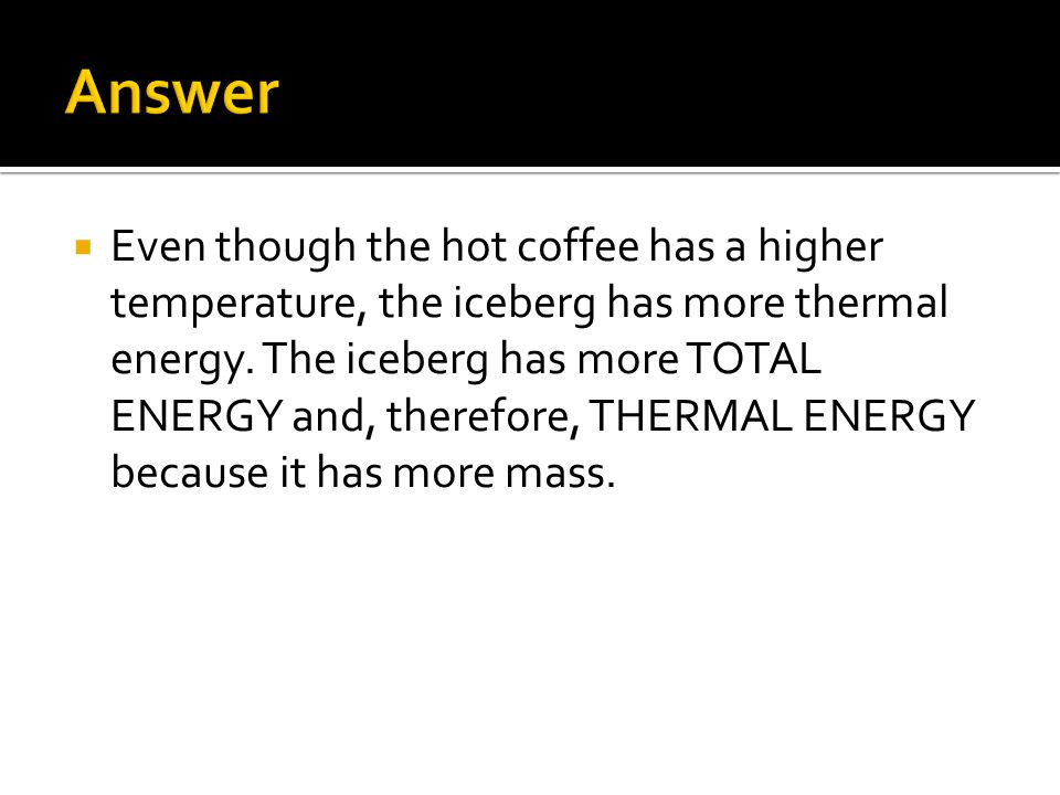 Even though the hot coffee has a higher temperature, the iceberg has more thermal energy.