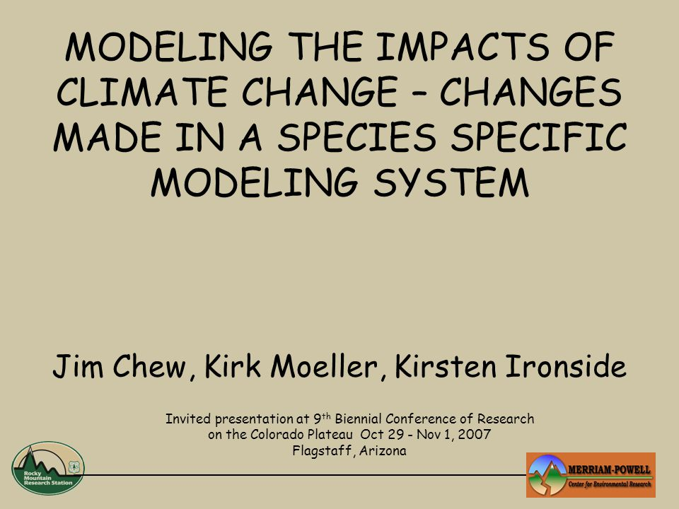 MODELING THE IMPACTS OF CLIMATE CHANGE – CHANGES MADE IN A SPECIES SPECIFIC MODELING SYSTEM Jim Chew, Kirk Moeller, Kirsten Ironside Invited presentation at 9 th Biennial Conference of Research on the Colorado Plateau Oct 29 - Nov 1, 2007 Flagstaff, Arizona