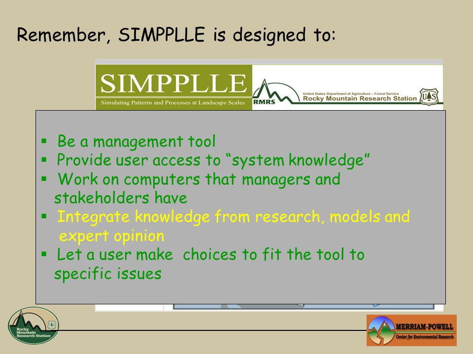 Remember, SIMPPLLE is designed to:  Be a management tool  Provide user access to system knowledge  Work on computers that managers and stakeholders have  Integrate knowledge from research, models and expert opinion  Let a user make choices to fit the tool to specific issues