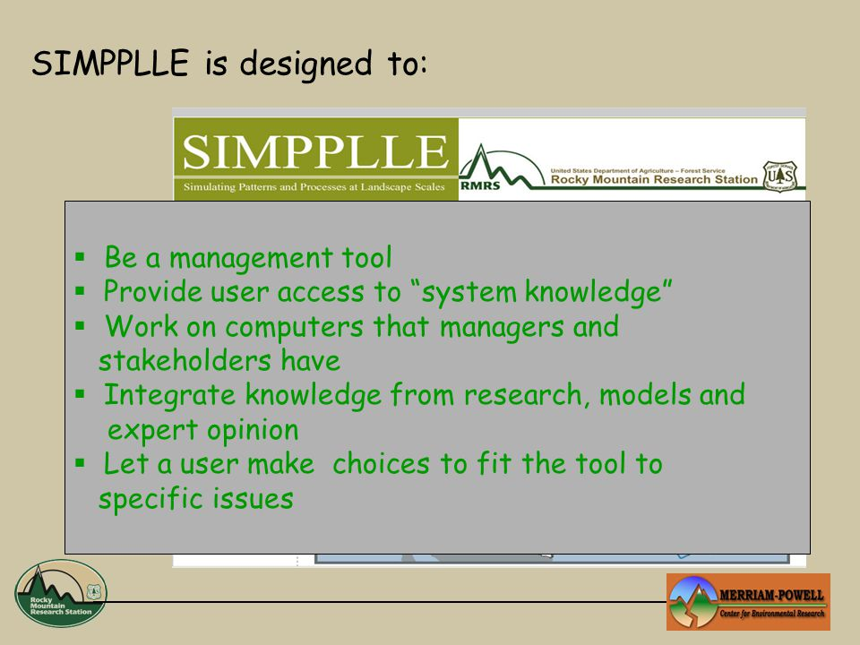 SIMPPLLE is designed to:  Be a management tool  Provide user access to system knowledge  Work on computers that managers and stakeholders have  Integrate knowledge from research, models and expert opinion  Let a user make choices to fit the tool to specific issues