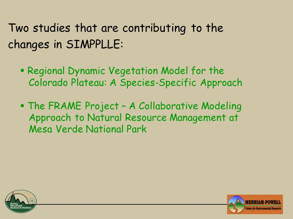 Two studies that are contributing to the changes in SIMPPLLE:  Regional Dynamic Vegetation Model for the Colorado Plateau: A Species-Specific Approach  The FRAME Project – A Collaborative Modeling Approach to Natural Resource Management at Mesa Verde National Park