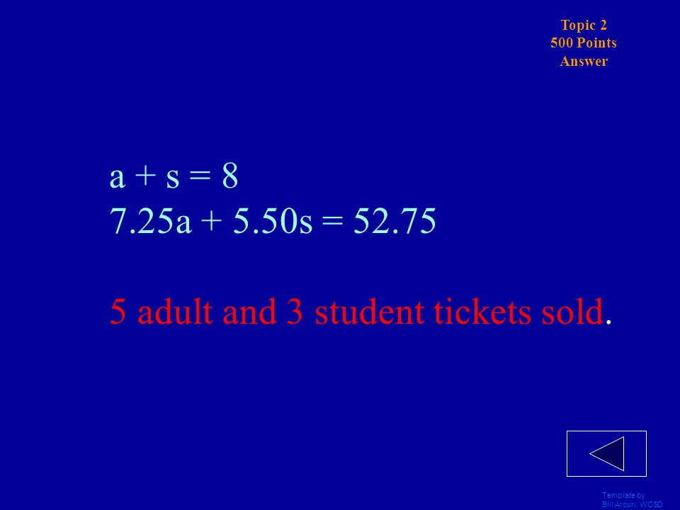 Template by Bill Arcuri, WCSD Topic 2 500 Points Solve the system by substitution: Tickets to a movie cost $7.25 for adults And $5.50 for students.