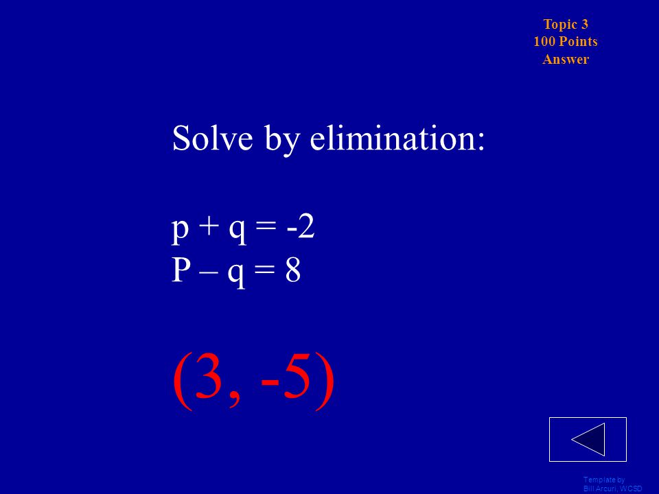 Template by Bill Arcuri, WCSD Topic 3 100 Points Solve by elimination: p + q = -2 p – q = 8