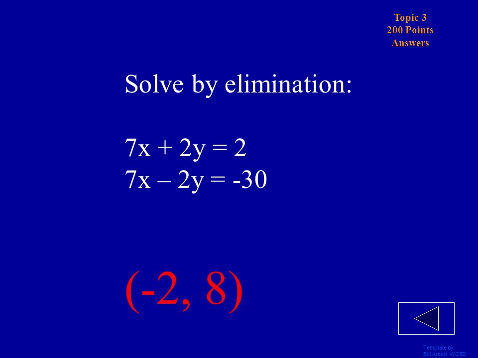 Template by Bill Arcuri, WCSD Topic 3 200 Points Solve by elimination: 7x + 2y = 2 7x – 2y = -30