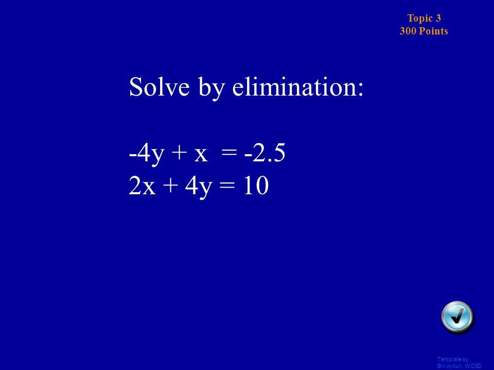 Template by Bill Arcuri, WCSD Topic 3 200 Points Answers Solve by elimination: 7x + 2y = 2 7x – 2y = -30 (-2, 8)