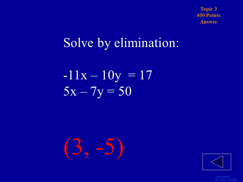 Template by Bill Arcuri, WCSD Topic 3 400 Points Solve by elimination: -11x – 10y = 17 5x – 7y = 50