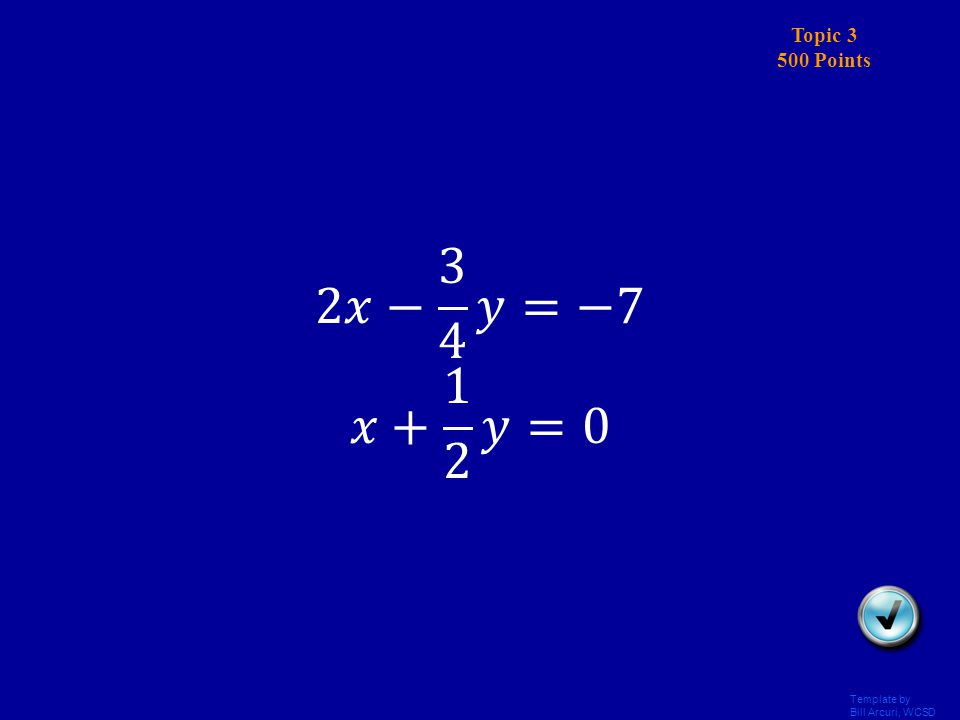 Template by Bill Arcuri, WCSD Topic 3 400 Points Answer Solve by elimination: -11x – 10y = 17 5x – 7y = 50 (3, -5)