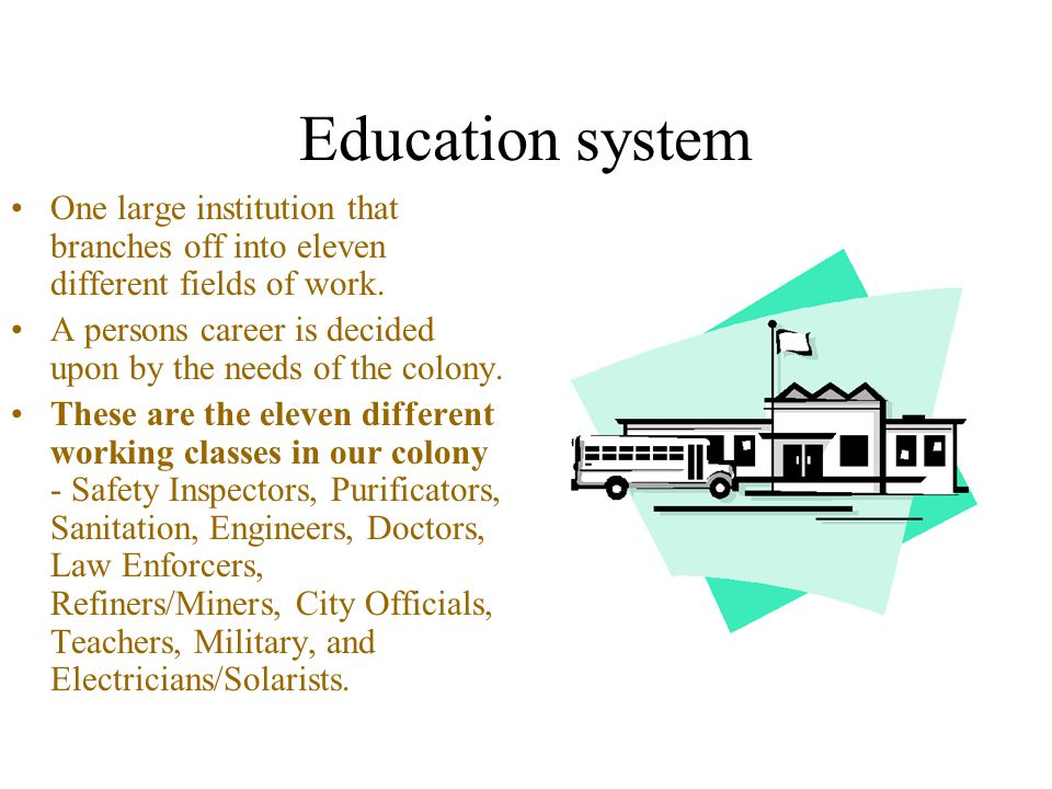 Education system One large institution that branches off into eleven different fields of work.