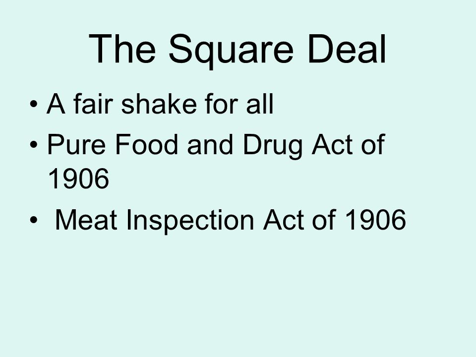 The Square Deal A fair shake for all Pure Food and Drug Act of 1906 Meat Inspection Act of 1906