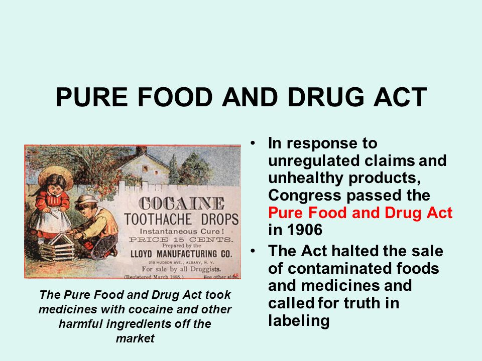 PURE FOOD AND DRUG ACT In response to unregulated claims and unhealthy products, Congress passed the Pure Food and Drug Act in 1906 The Act halted the