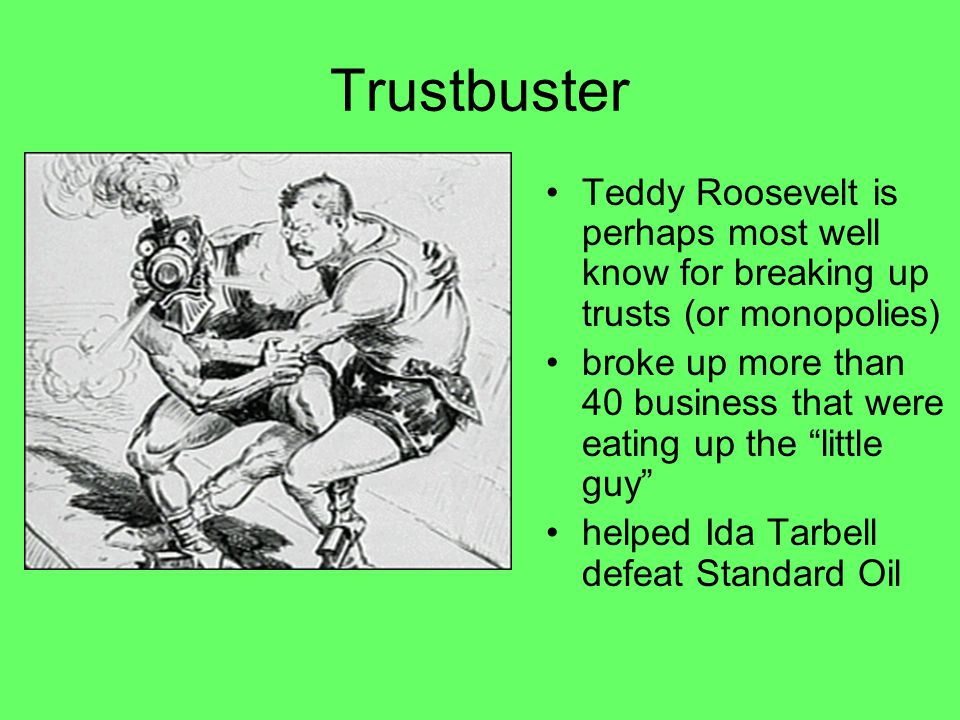 """Trustbuster Teddy Roosevelt is perhaps most well know for breaking up trusts (or monopolies) broke up more than 40 business that were eating up the """"l"""