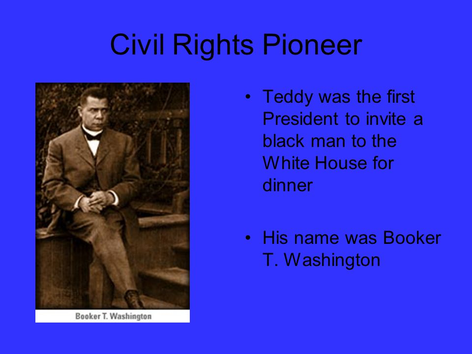 Civil Rights Pioneer Teddy was the first President to invite a black man to the White House for dinner His name was Booker T.