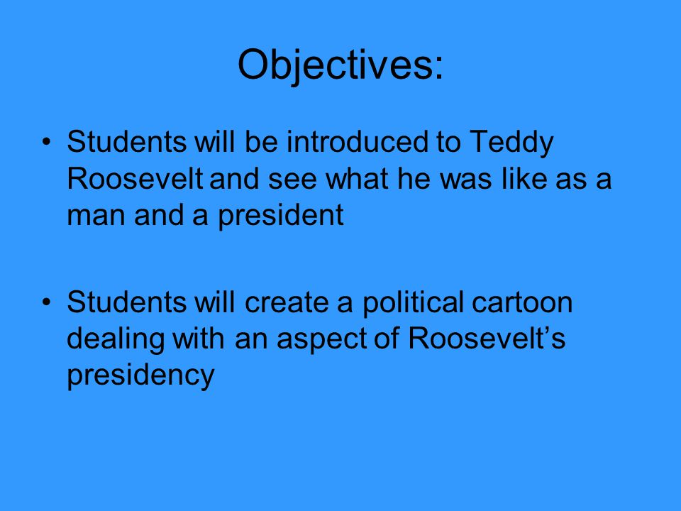 Objectives: Students will be introduced to Teddy Roosevelt and see what he was like as a man and a president Students will create a political cartoon