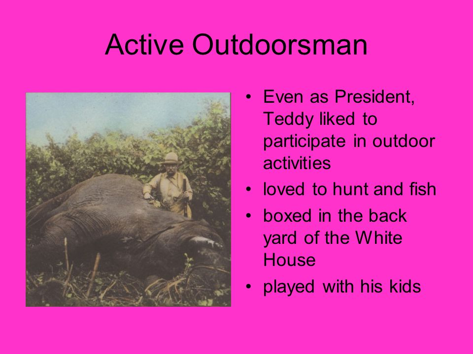 Active Outdoorsman Even as President, Teddy liked to participate in outdoor activities loved to hunt and fish boxed in the back yard of the White House played with his kids