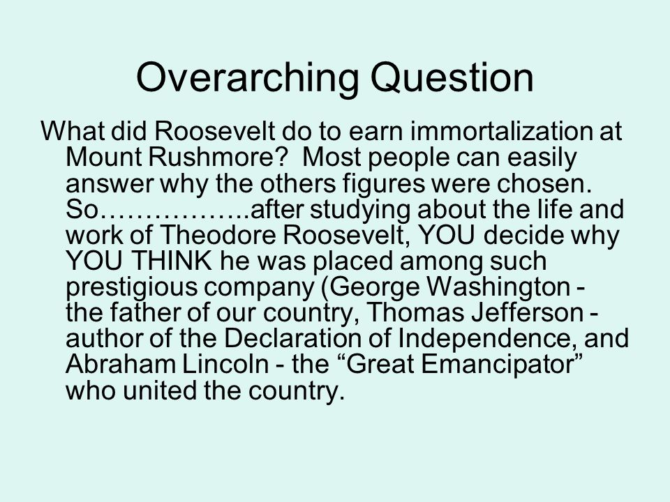 Overarching Question What did Roosevelt do to earn immortalization at Mount Rushmore.