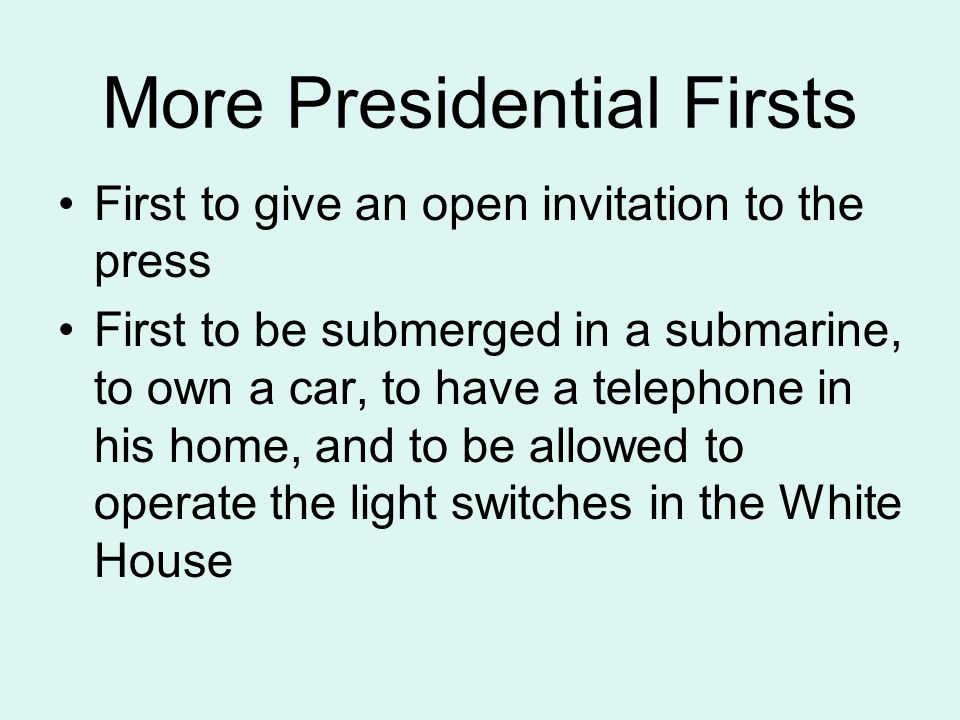 More Presidential Firsts First to give an open invitation to the press First to be submerged in a submarine, to own a car, to have a telephone in his home, and to be allowed to operate the light switches in the White House