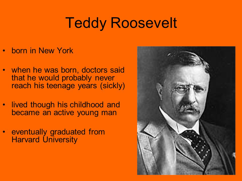 Teddy Roosevelt born in New York when he was born, doctors said that he would probably never reach his teenage years (sickly) lived though his childhood and became an active young man eventually graduated from Harvard University
