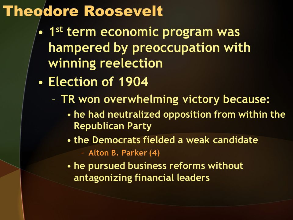 Theodore Roosevelt 1 st term economic program was hampered by preoccupation with winning reelection Election of 1904 –TR won overwhelming victory because: he had neutralized opposition from within the Republican Party the Democrats fielded a weak candidate –Alton B.