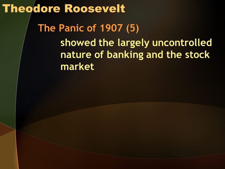 Theodore Roosevelt The Panic of 1907 (5) showed the largely uncontrolled nature of banking and the stock market