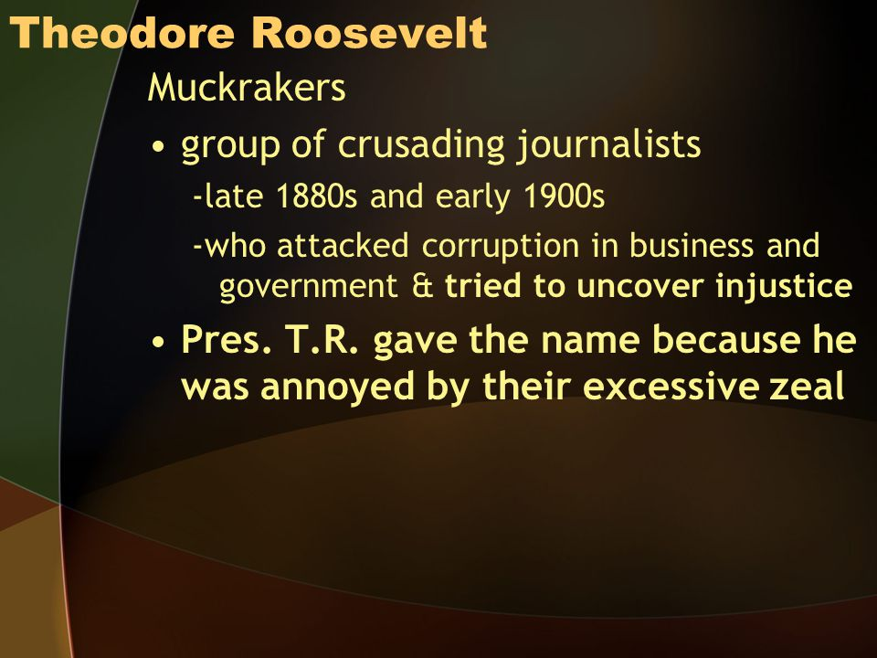 Theodore Roosevelt Muckrakers group of crusading journalists -late 1880s and early 1900s -who attacked corruption in business and government & tried to uncover injustice Pres.