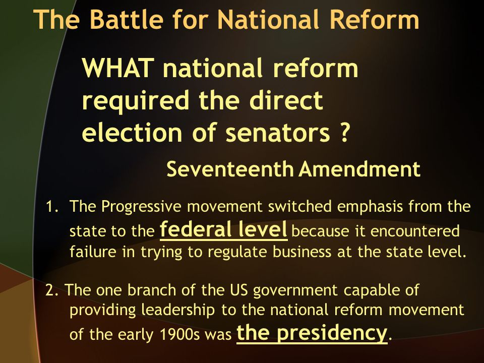 The Battle for National Reform Seventeenth Amendment WHAT national reform required the direct election of senators .