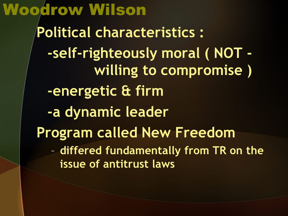Woodrow Wilson Political characteristics : -self-righteously moral ( NOT - willing to compromise ) -energetic & firm -a dynamic leader Program called New Freedom –differed fundamentally from TR on the issue of antitrust laws
