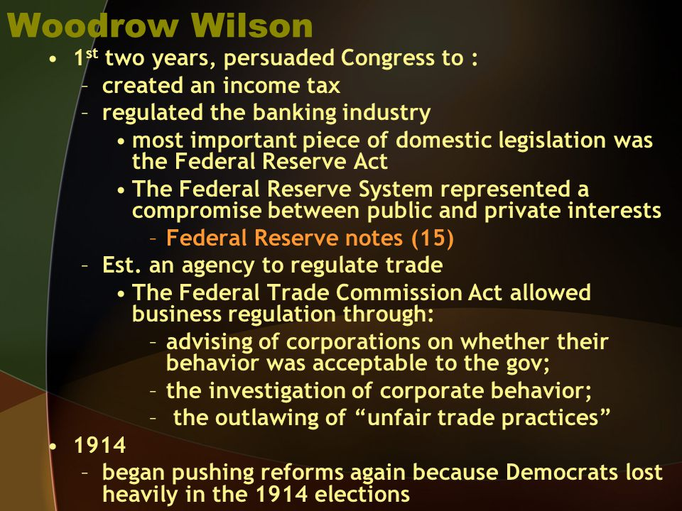 Woodrow Wilson 1 st two years, persuaded Congress to : –created an income tax –regulated the banking industry most important piece of domestic legislation was the Federal Reserve Act The Federal Reserve System represented a compromise between public and private interests –Federal Reserve notes (15) –Est.