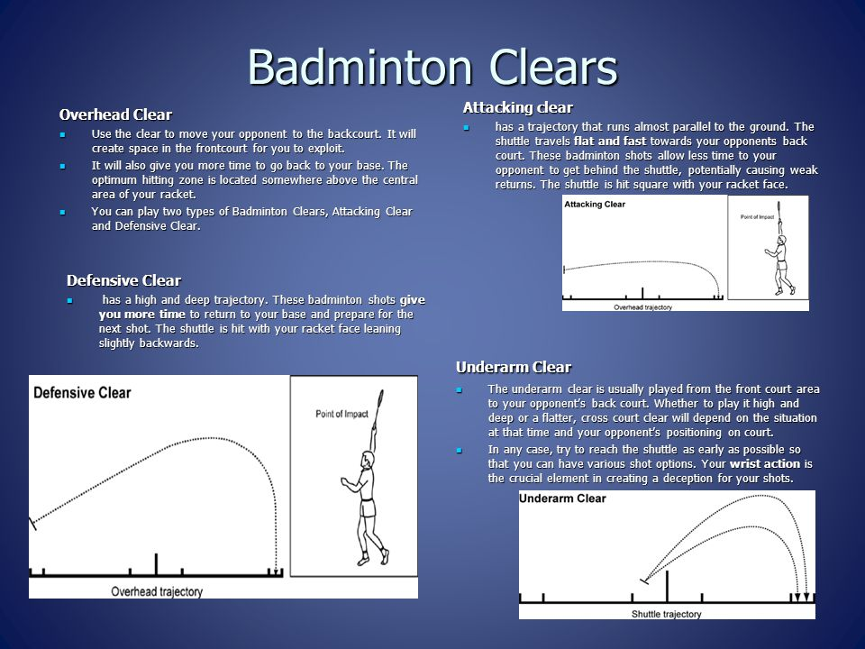 Badminton Clears Overhead Clear Use the clear to move your opponent to the backcourt. It will create space in the frontcourt for you to exploit. Use t