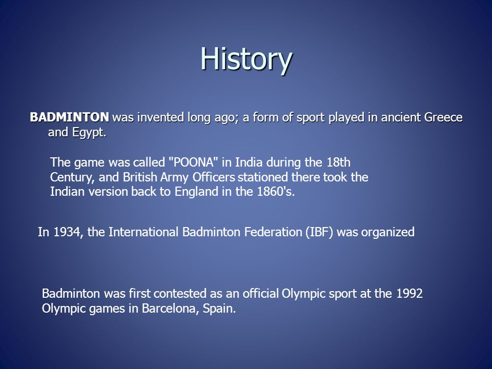 History BADMINTON was invented long ago; a form of sport played in ancient Greece and Egypt. The game was called