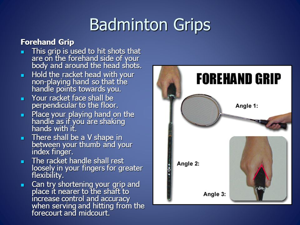 Badminton Grips Forehand Grip This grip is used to hit shots that are on the forehand side of your body and around the head shots. This grip is used t
