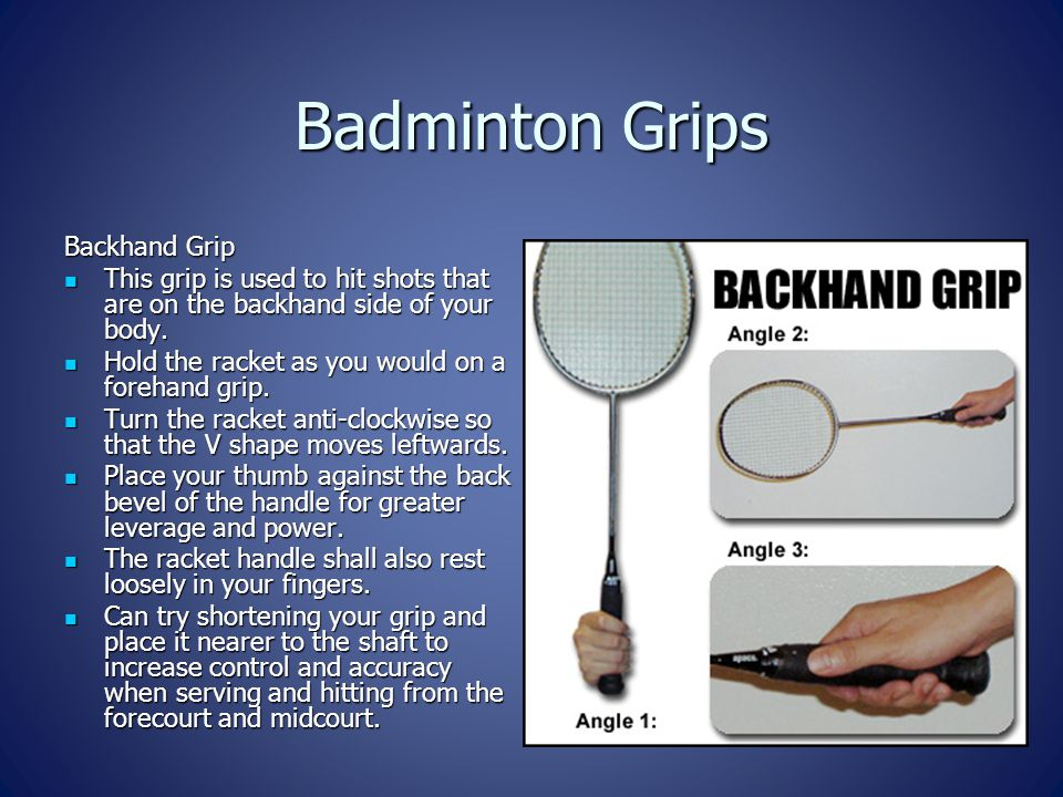 Badminton Grips Backhand Grip This grip is used to hit shots that are on the backhand side of your body. This grip is used to hit shots that are on th