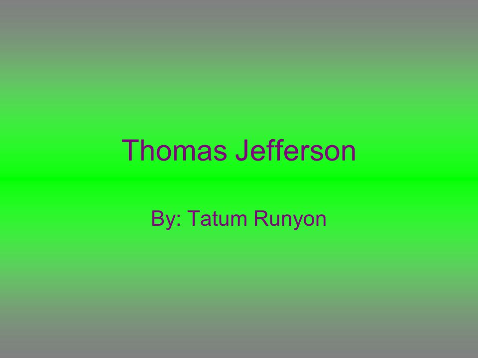 Thomas Jefferson By: Tatum Runyon