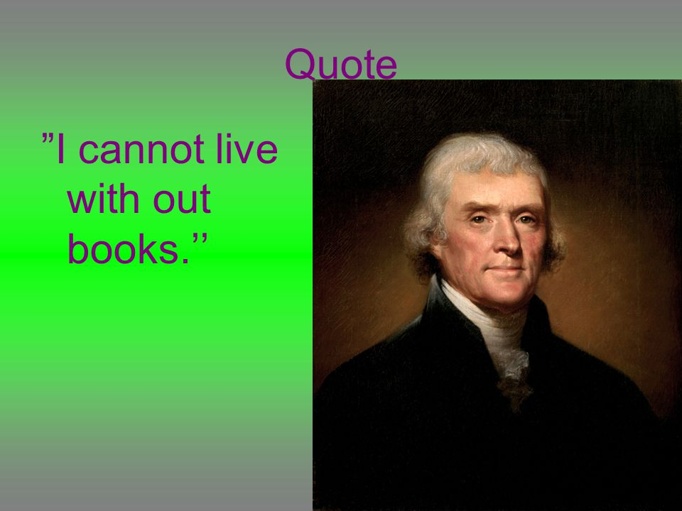 Quote I cannot live with out books.''