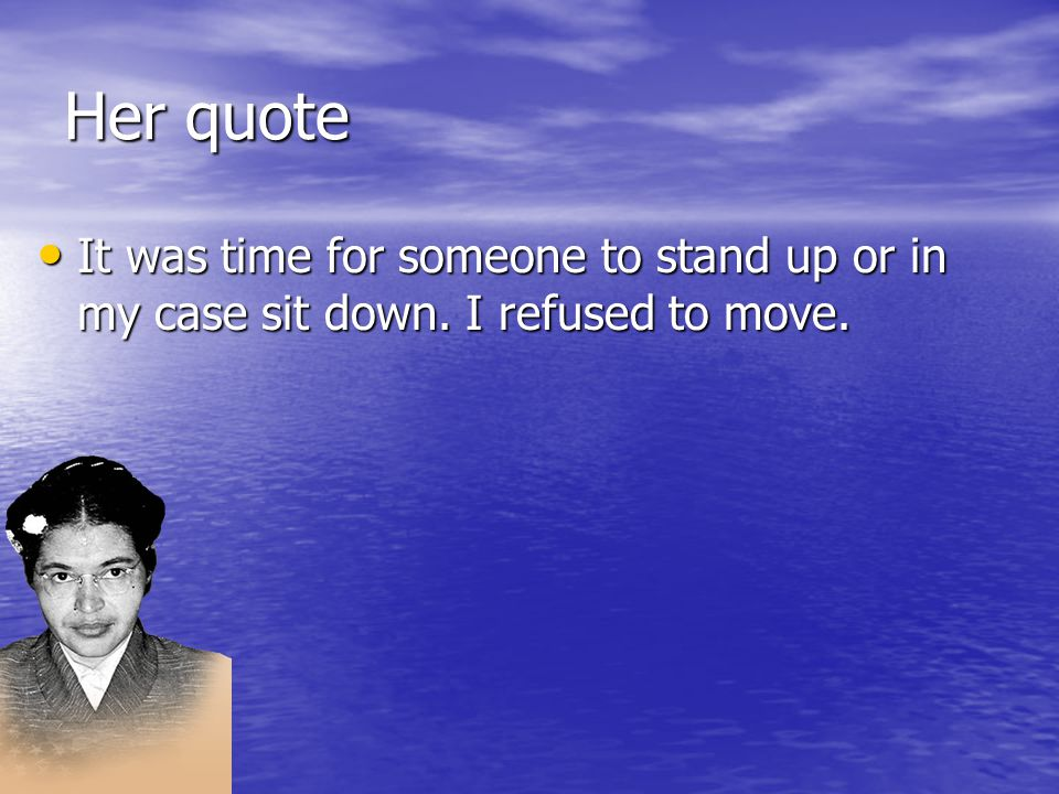Her quote It was time for someone to stand up or in my case sit down.