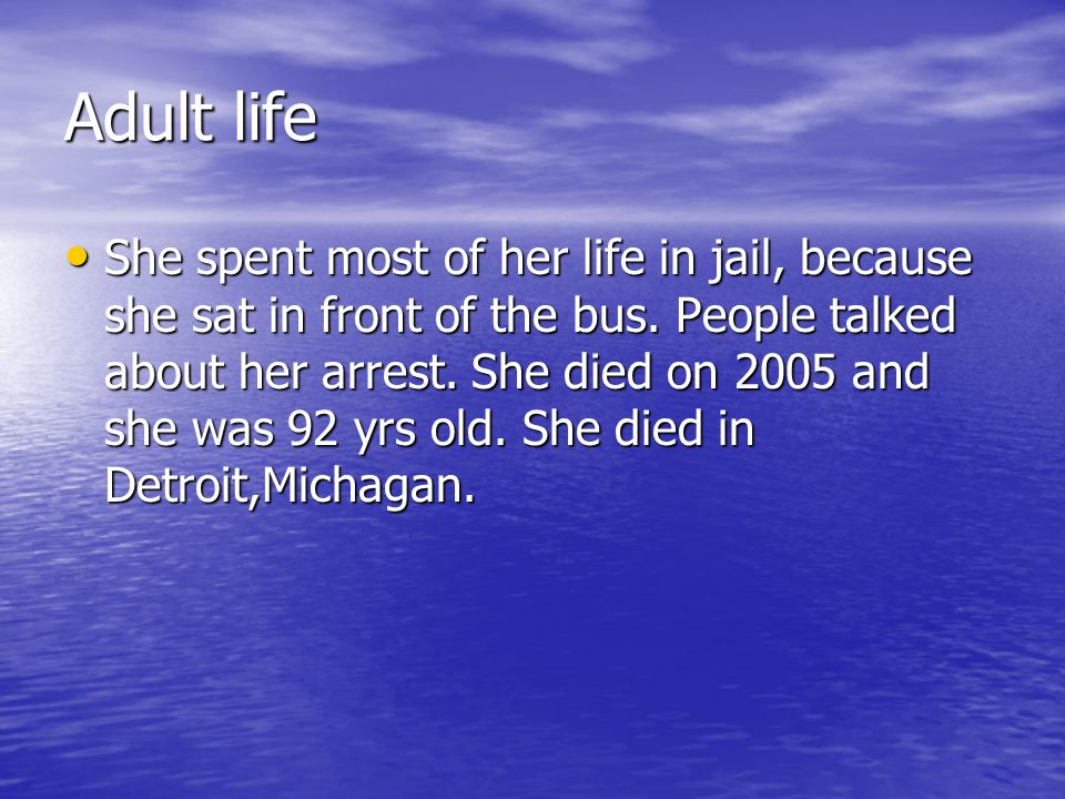 Adult life She spent most of her life in jail, because she sat in front of the bus. People talked about her arrest. She died on 2005 and she was 92 yr