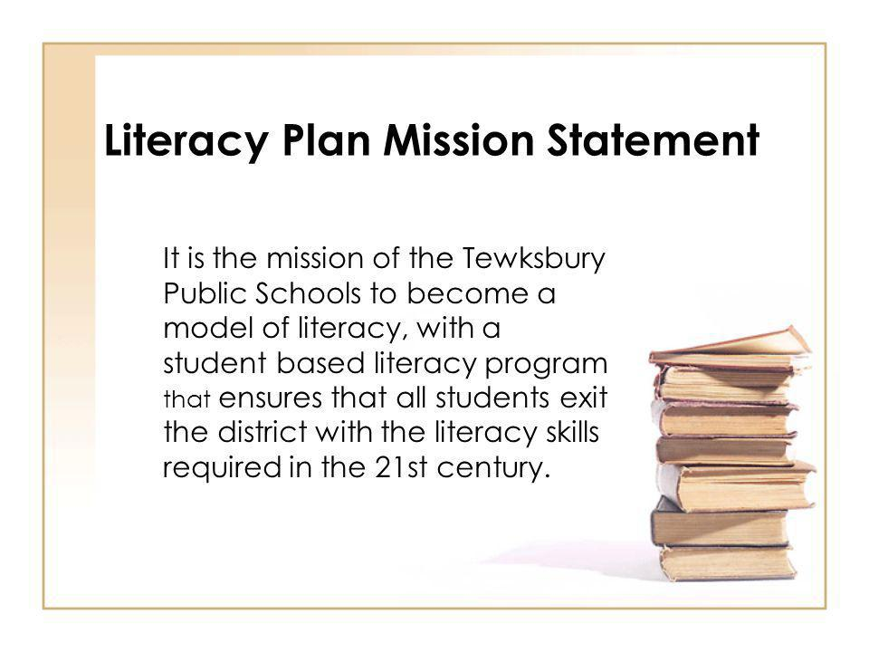 Literacy Plan Mission Statement It is the mission of the Tewksbury Public Schools to become a model of literacy, with a student based literacy program that ensures that all students exit the district with the literacy skills required in the 21st century.
