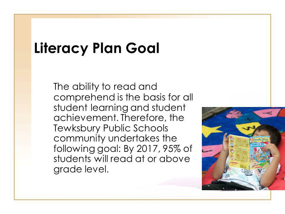 Literacy Plan Goal The ability to read and comprehend is the basis for all student learning and student achievement.