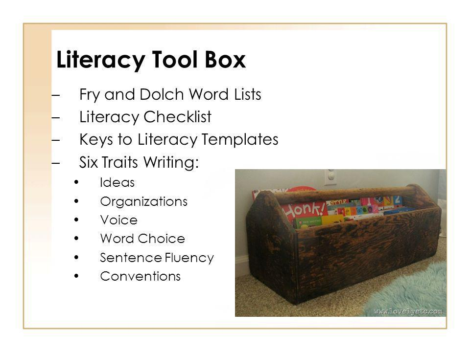 Literacy Tool Box –Fry and Dolch Word Lists –Literacy Checklist –Keys to Literacy Templates –Six Traits Writing: Ideas Organizations Voice Word Choice Sentence Fluency Conventions