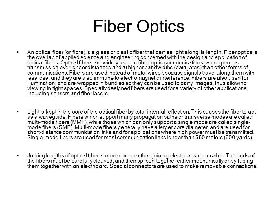 Fiber Optics An optical fiber (or fibre) is a glass or plastic fiber that carries light along its length. Fiber optics is the overlap of applied scien