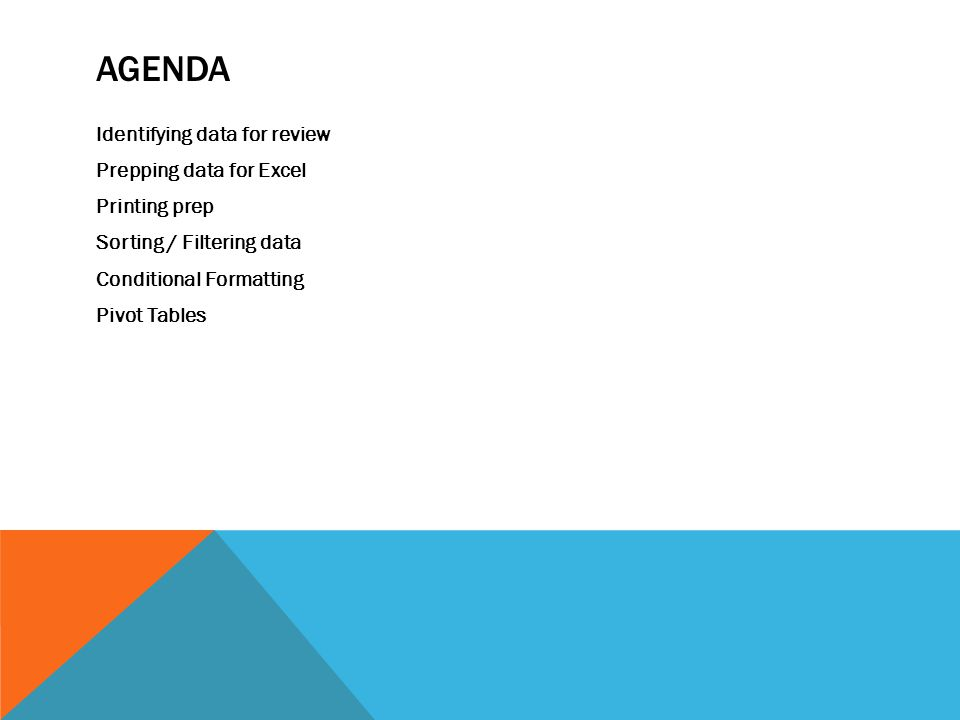 AGENDA Identifying data for review Prepping data for Excel Printing prep Sorting / Filtering data Conditional Formatting Pivot Tables