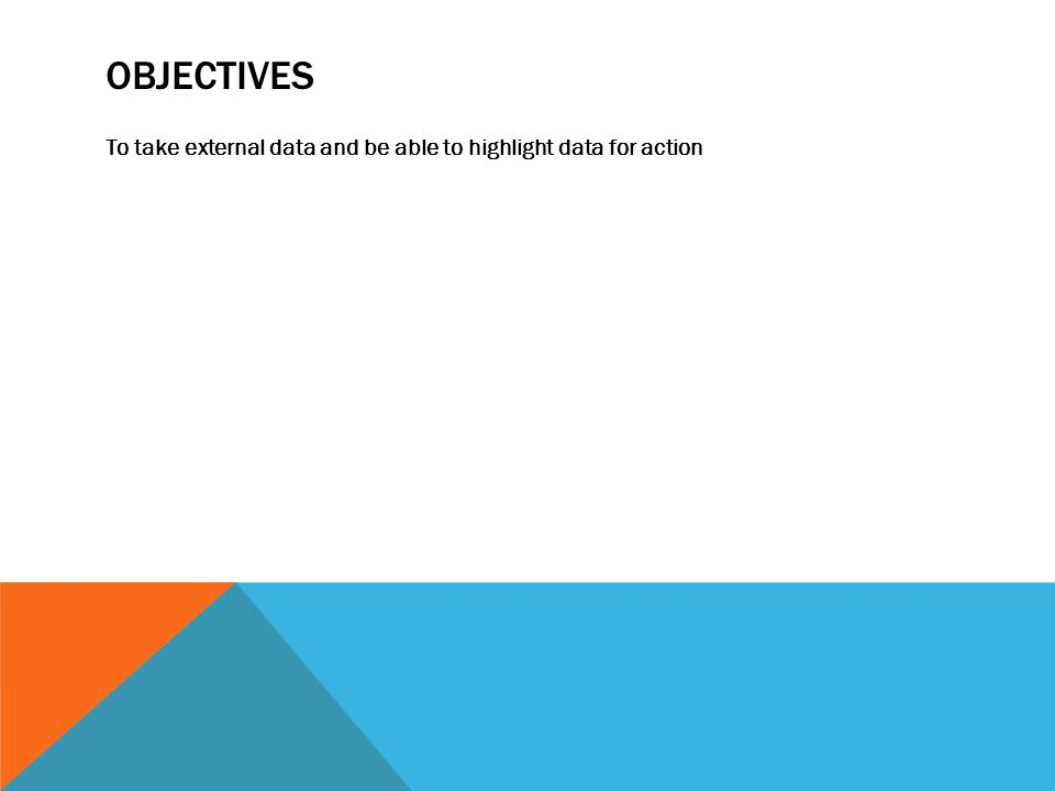 OBJECTIVES To take external data and be able to highlight data for action