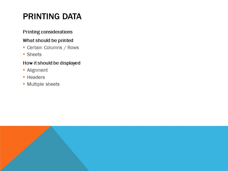 PRINTING DATA Printing considerations What should be printed  Certain Columns / Rows  Sheets How it should be displayed  Alignment  Headers  Multiple sheets