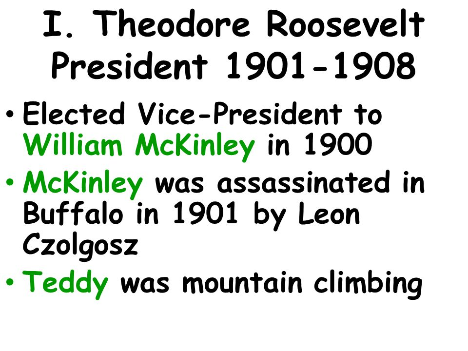 I. Theodore Roosevelt President 1901-1908 Elected Vice-President to William McKinley in 1900 McKinley was assassinated in Buffalo in 1901 by Leon Czol