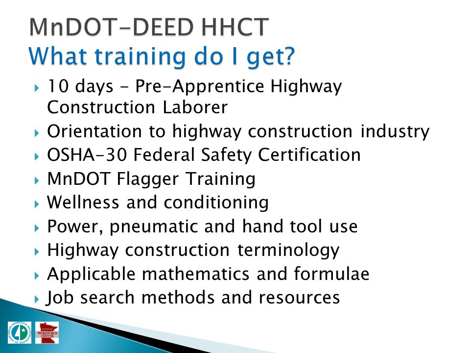  10 days - Pre-Apprentice Highway Construction Laborer  Orientation to highway construction industry  OSHA-30 Federal Safety Certification  MnDOT