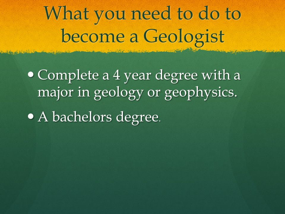 What you need to do to become a Geologist Complete a 4 year degree with a major in geology or geophysics.