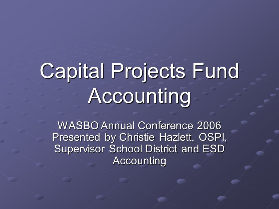Capital Projects Fund Accounting WASBO Annual Conference 2006 Presented by Christie Hazlett, OSPI, Supervisor School District and ESD Accounting