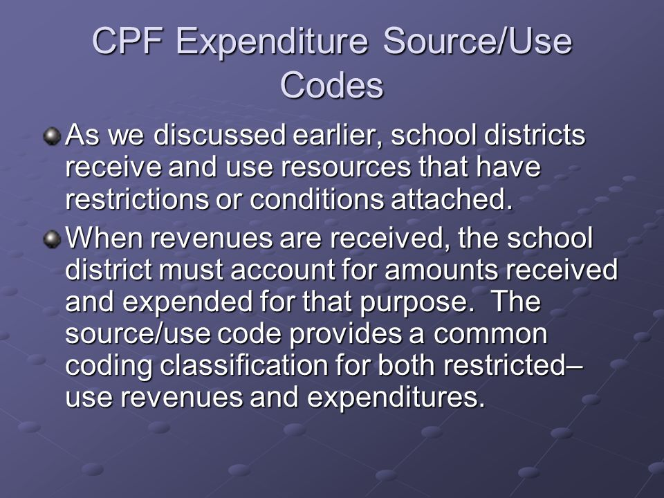 CPF Expenditure Source/Use Codes As we discussed earlier, school districts receive and use resources that have restrictions or conditions attached.