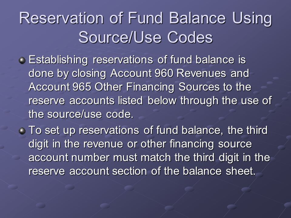 Reservation of Fund Balance Using Source/Use Codes Establishing reservations of fund balance is done by closing Account 960 Revenues and Account 965 Other Financing Sources to the reserve accounts listed below through the use of the source/use code.
