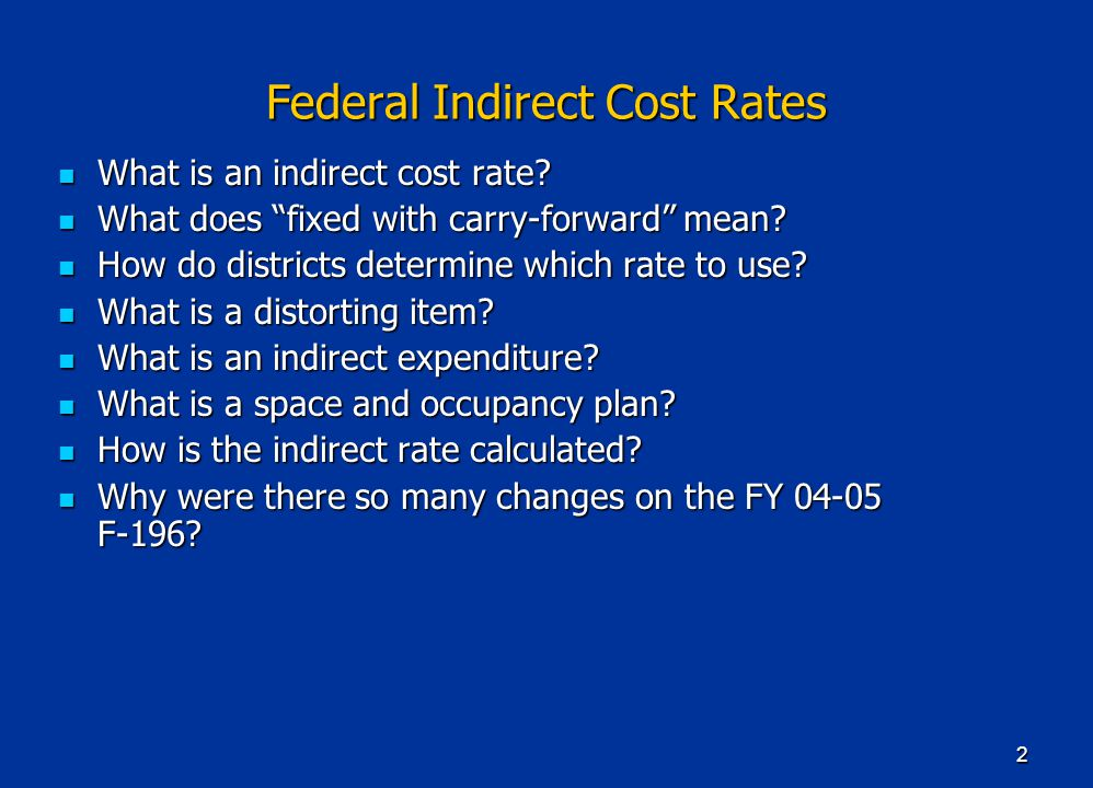 """2 Federal Indirect Cost Rates What is an indirect cost rate? What is an indirect cost rate? What does """"fixed with carry-forward"""" mean? What does """"fixe"""
